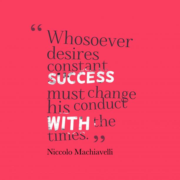 Niccolo Machiavelli 's quote about success, attitude. Whosoever desires constant success must…