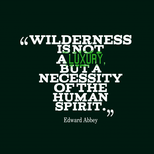 Edward Abbey 's quote about Spirit. Wilderness is not a luxury,…
