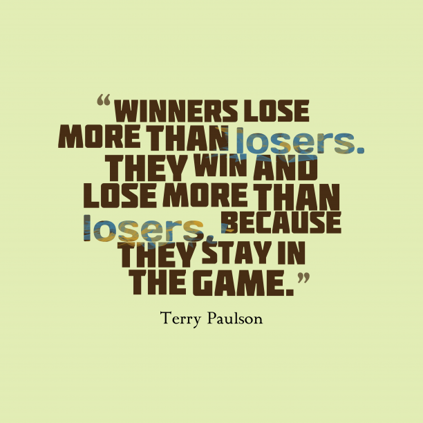 Terry Paulson 's quote about . Winners lose more than losers….
