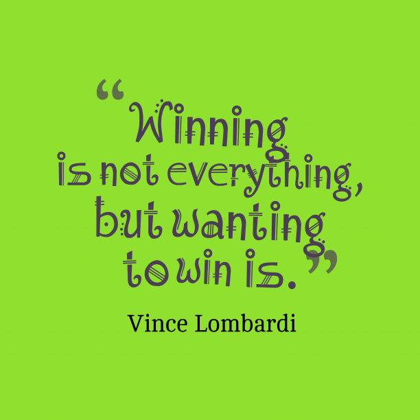 Vince Lombardi 's quote about . Winning is not everything, but…