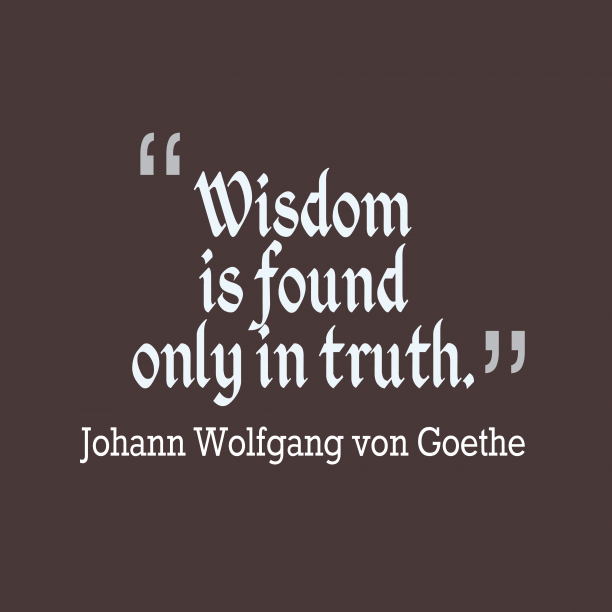 Johann Wolfgang von Goethe 's quote about Wisdom. Wisdom is found only in…