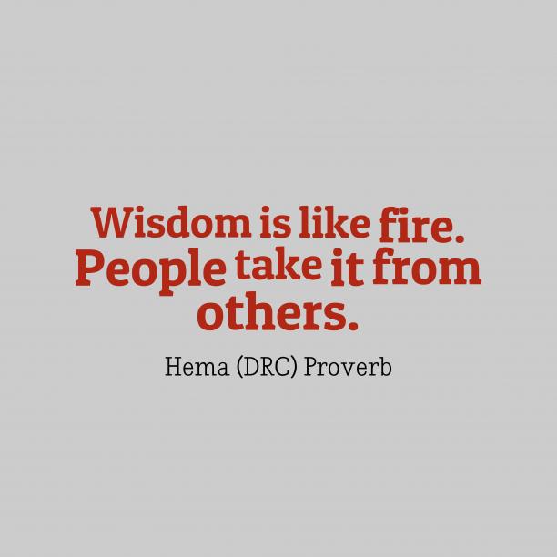 Hema DRC Wisdom 's quote about Wisdom. Wisdom is like fire. People…