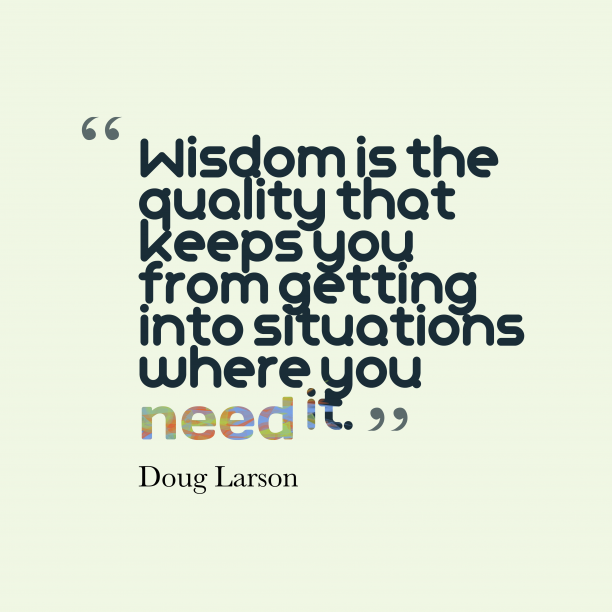 Doug Larson 's quote about Wisdom. Wisdom is the quality that…