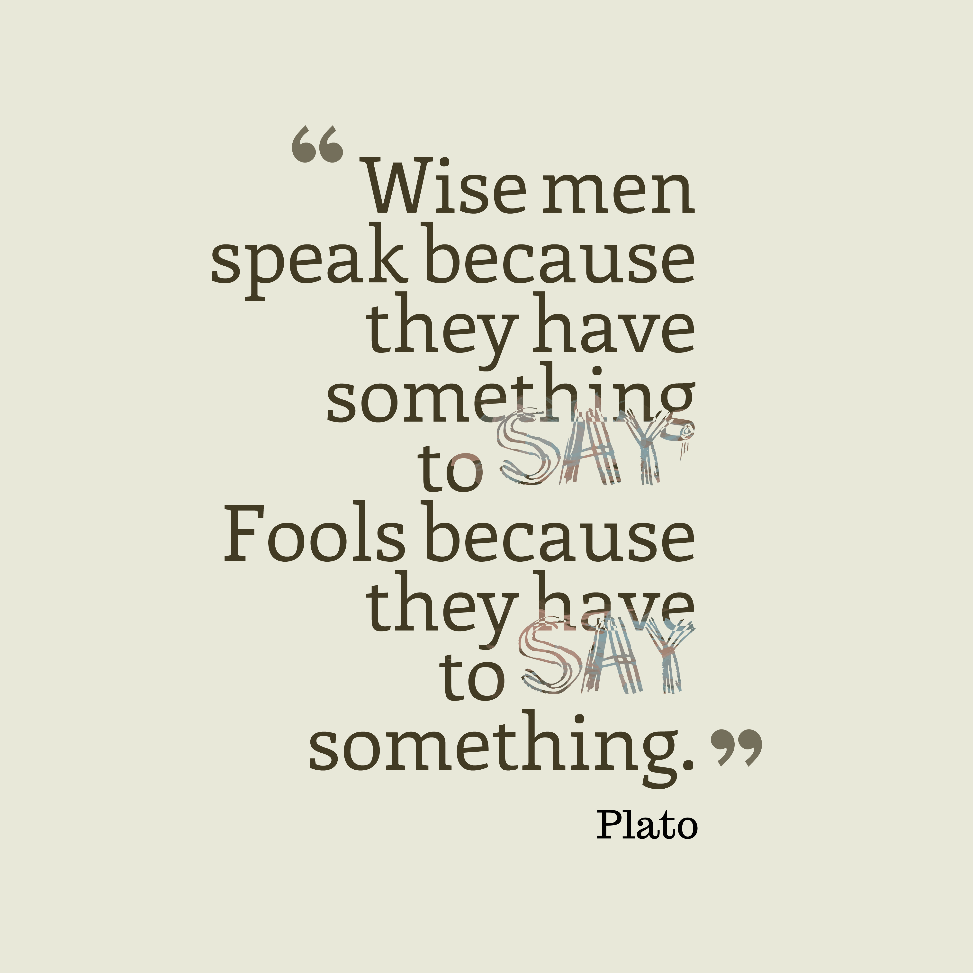 Quotes image of Wise men speak because they have something to say; Fools because they have to say something.
