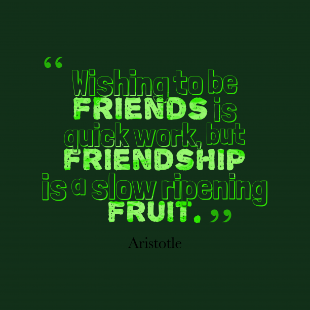 Aristotle 's quote about friendship. Wishing to be friends is…