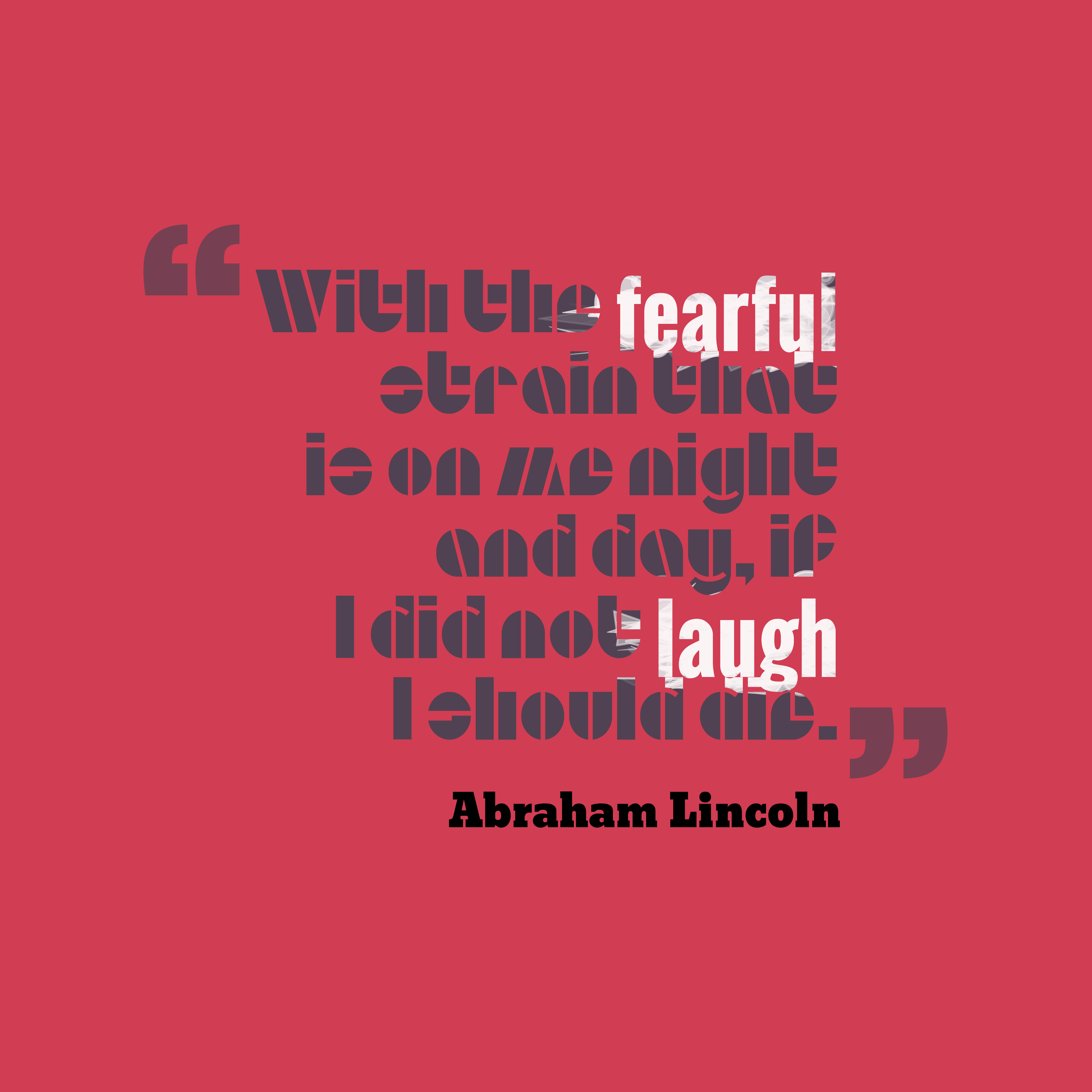 Quotes image of With the fearful strain that is on me night and day, if I did not laugh I should die.