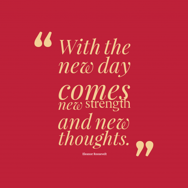 Eleanor Roosevelt 's quote about . With the new day comes…