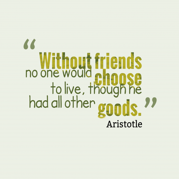 Aristotle 's quote about . Without friends no one would…