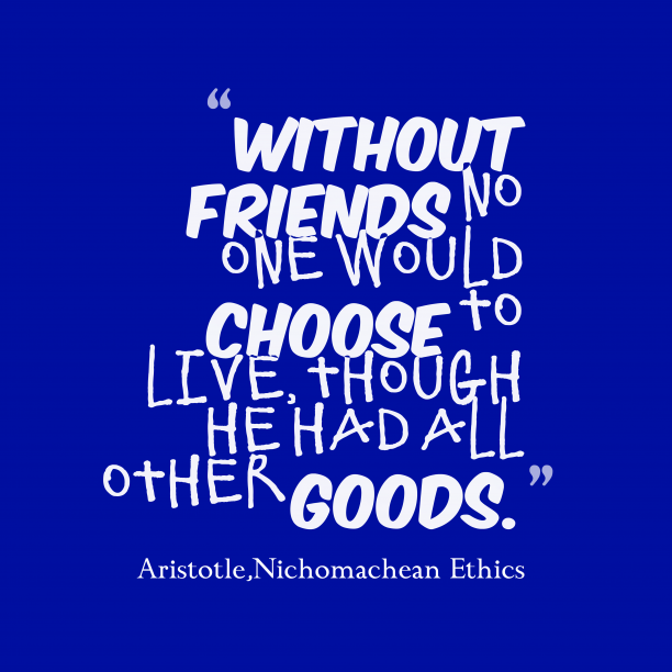 Nichomachean Ethics 's quote about . Without friends no one would…