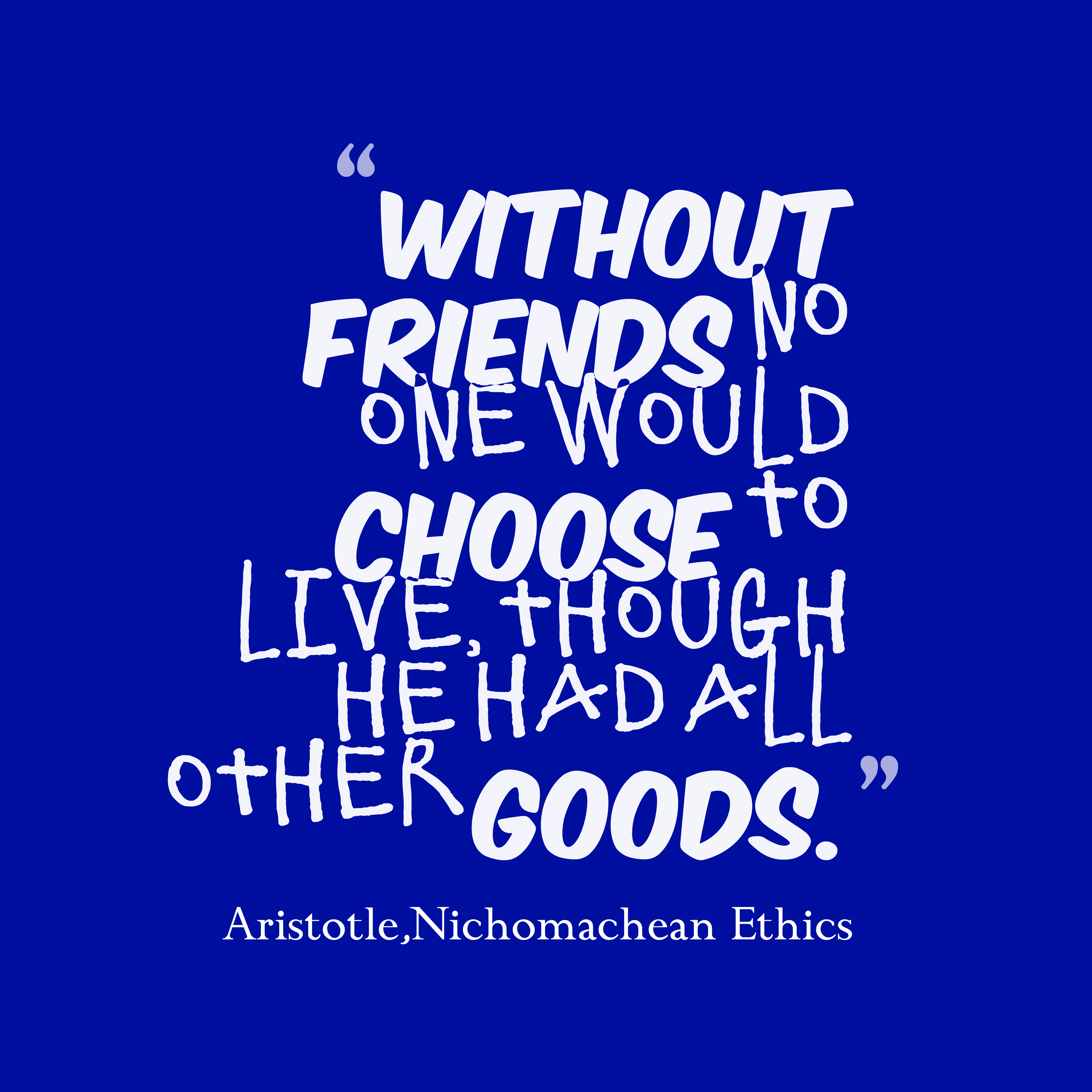 Quotes image of Without friends no one would choose to live, though he had all other goods.