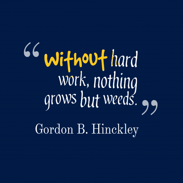 Gordon B. Hinckley 's quote about . Without hard work, nothing grows…