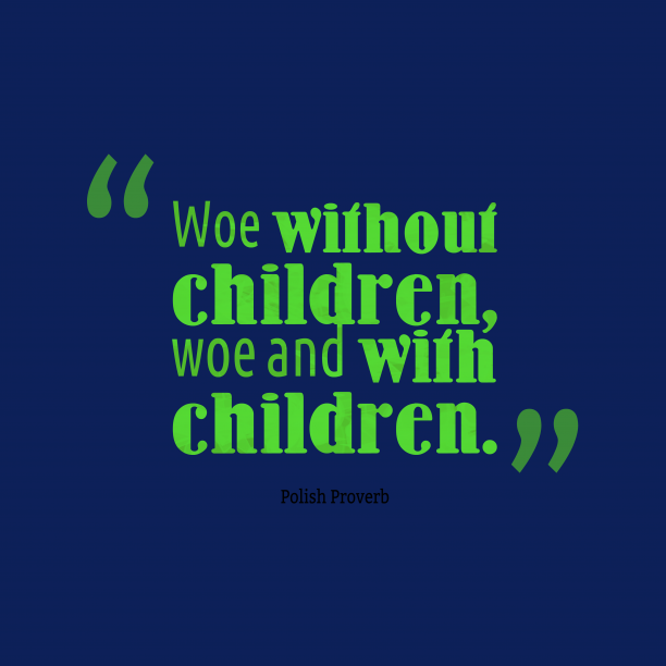 Polish Wisdom 's quote about . Woe without children, woe and…