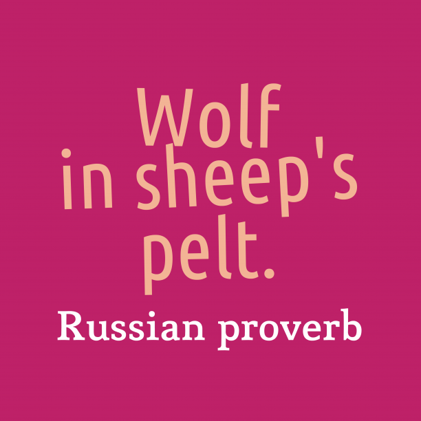 Russian proverb 's quote about . Wolf in sheep's pelt….