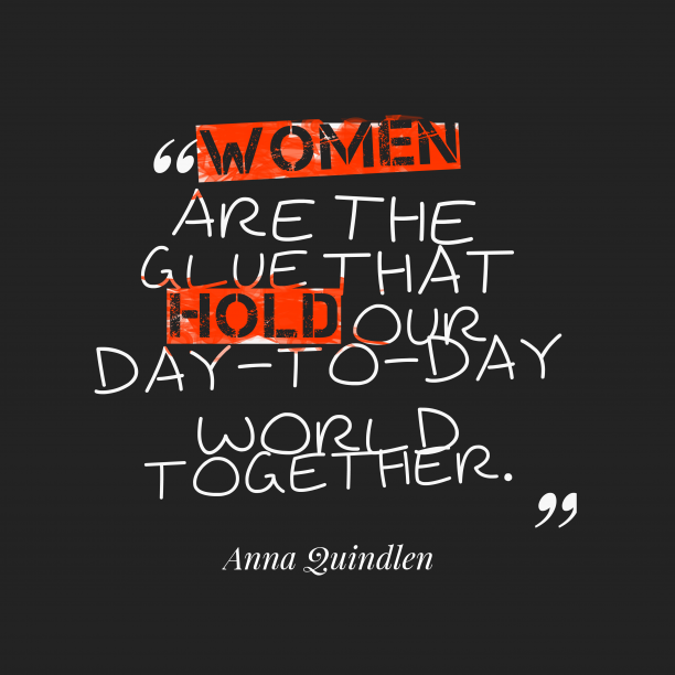 Anna Quindlen 's quote about Women. Women are the glue that…