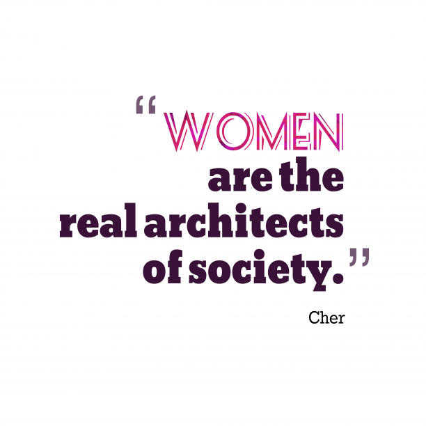 Cher 's quote about woman. Women are the real architects…