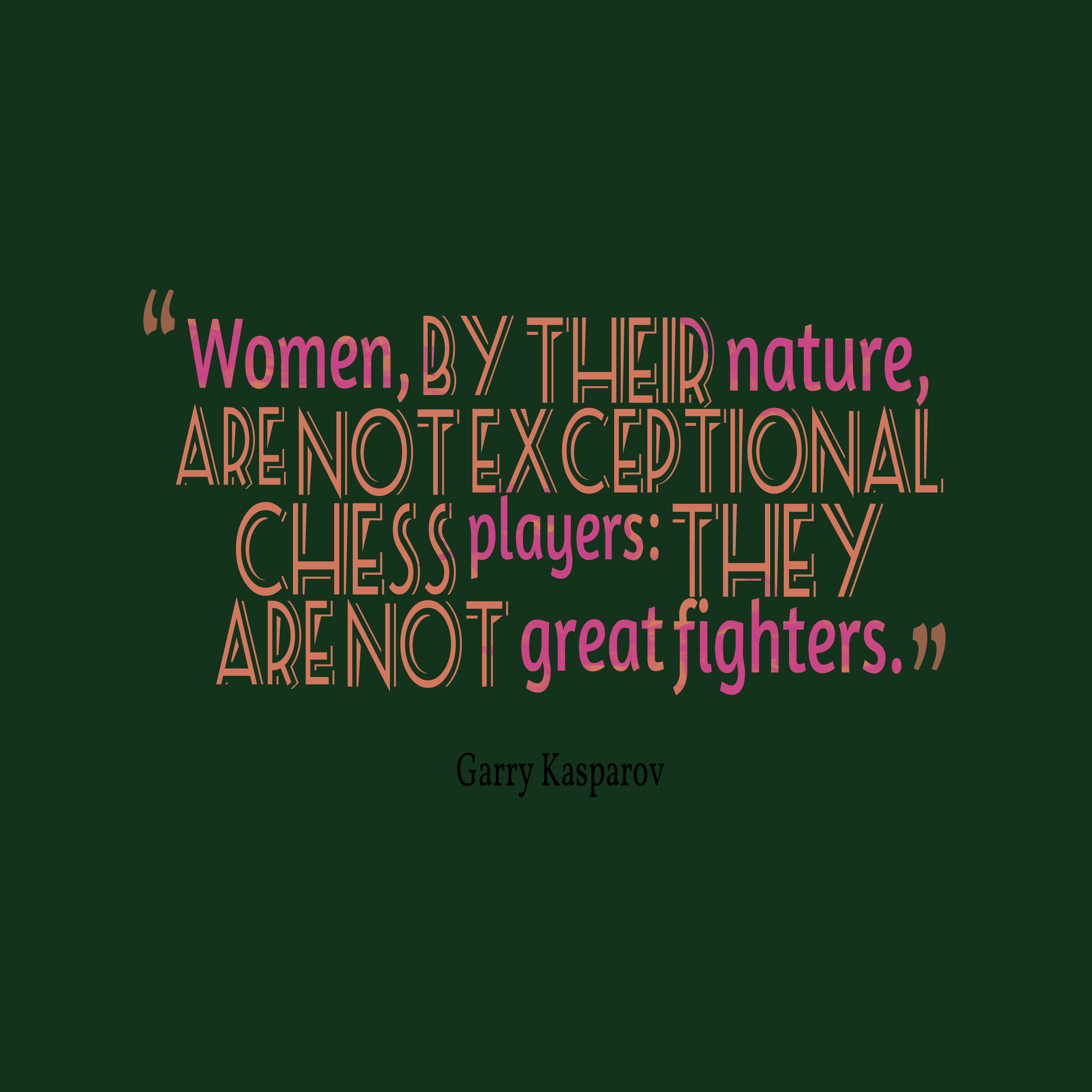 Quotes image of Women, by their nature, are not exceptional chess players: they are not great fighters.