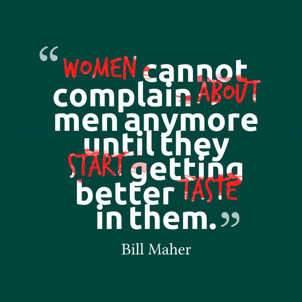 Bill Maher 's quote about . Women cannot complain about men…