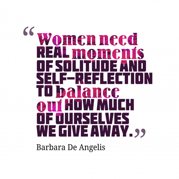 Barbara De Angelis 's quote about . Women need real moments of…