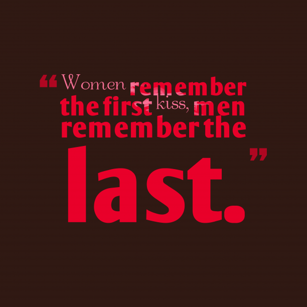 's quote about . Women remember the first kiss,…
