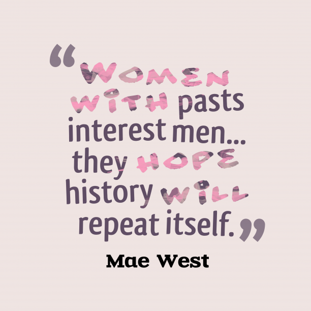 Mae West 's quote about . Women with pasts interest men……