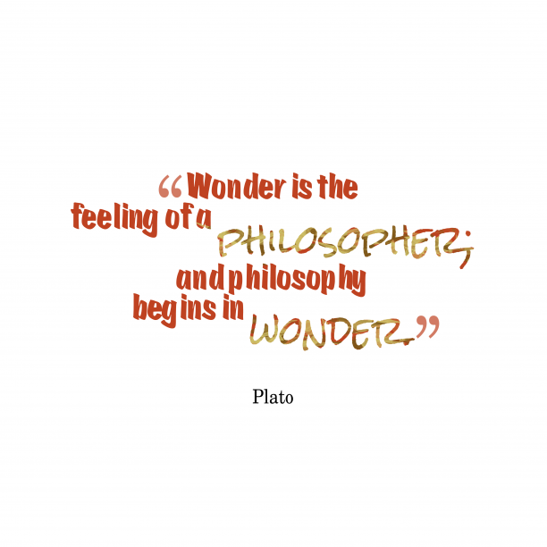 Plato 's quote about wonder, philosophy. Wonder is the feeling of…