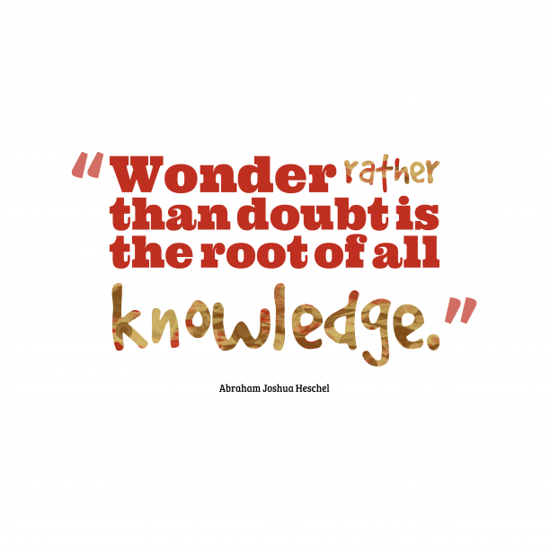 Abraham Joshua Heschel 's quote about Wonder, knowledge. Wonder rather than doubt is…