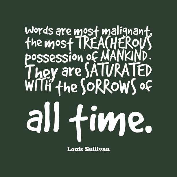 Louis Sullivan 's quote about . Words are most malignant, the…