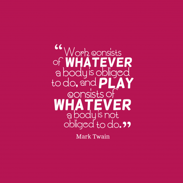 Mark Twain 's quote about . Work consists of whatever a…