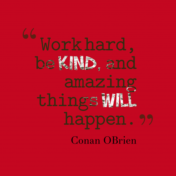 Conan OBrien 's quote about hard work, kind. Work hard, be kind, and…