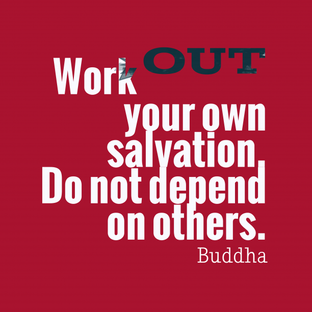 Buddha 's quote about . Work out your own salvation….