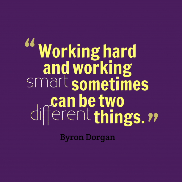 Byron Dorgan 's quote about . Working hard and working smart…