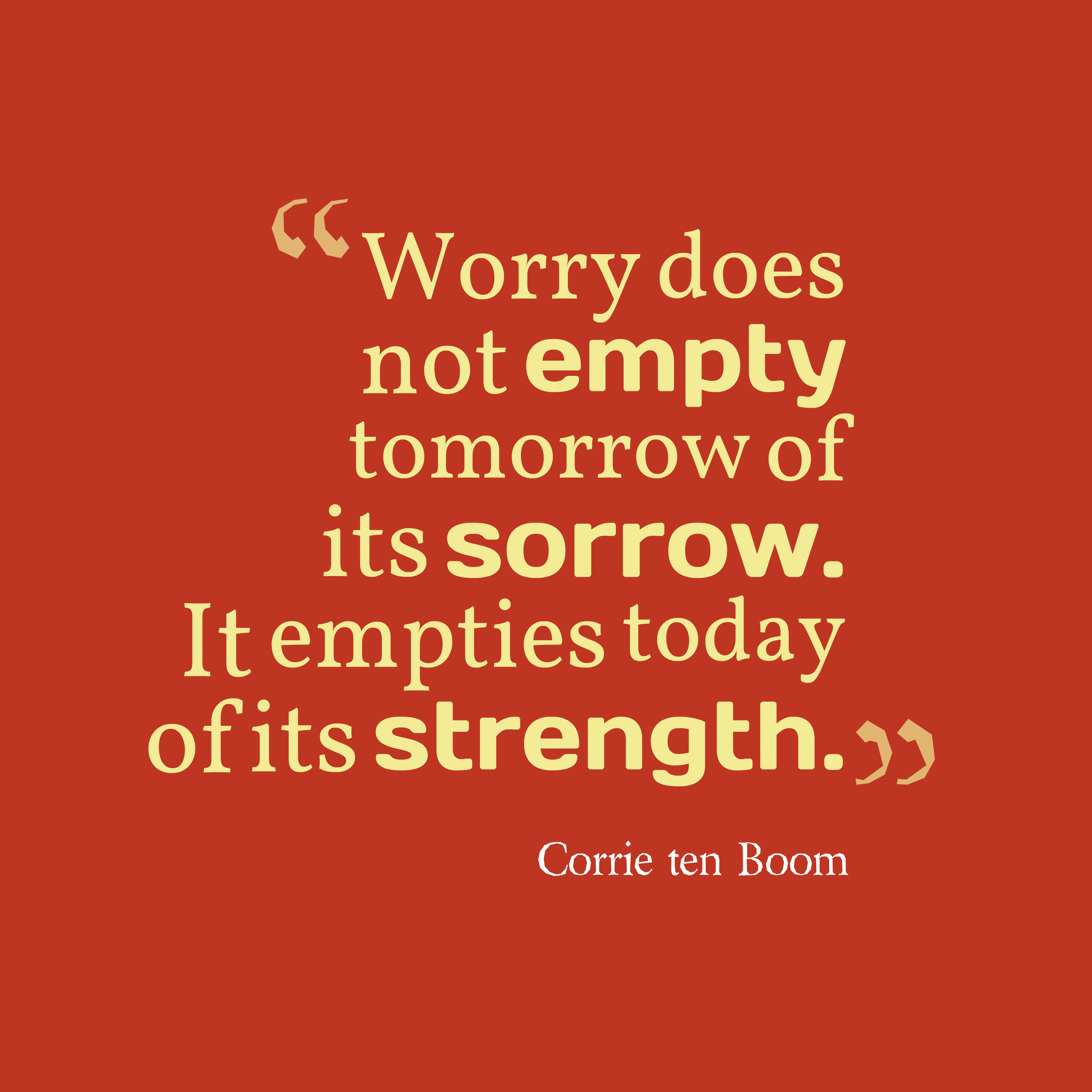 Quotes image of Worry does not empty tomorrow of its sorrow. It empties today of its strength.