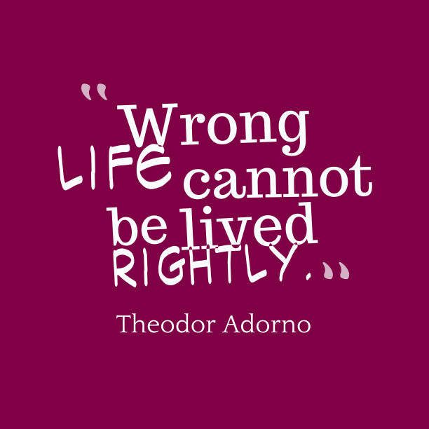 Theodor Adorno 's quote about . Wrong life cannot be lived…