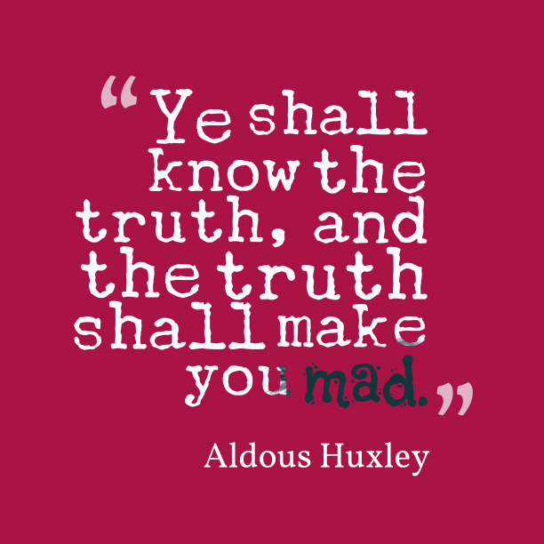 Aldous Huxley 's quote about . Ye shall know the truth,…