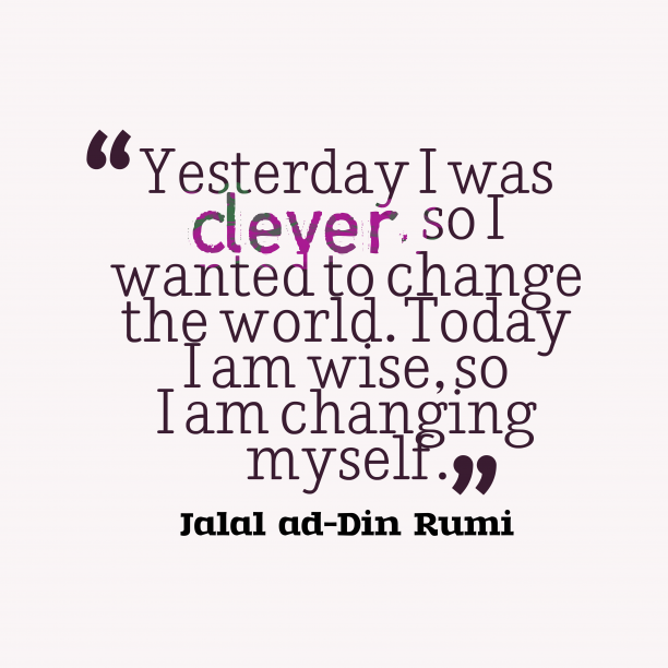 Jalal ad-Din Rumi 's quote about Wise. Yesterday I was clever, so…