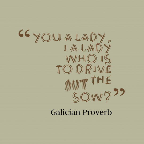 Galician Wisdom 's quote about . You a lady, I a…