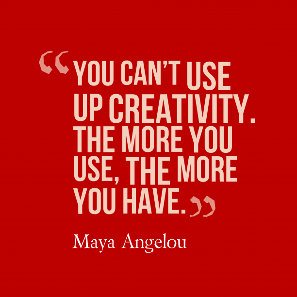 Maya Angelou 's quote about creativity. You can't use up creativity….