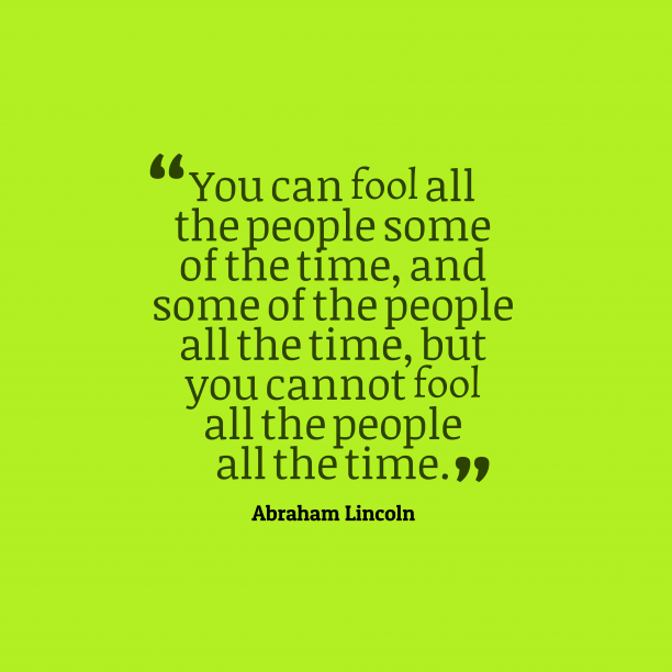Abraham Lincoln 's quote about . You can fool all the…