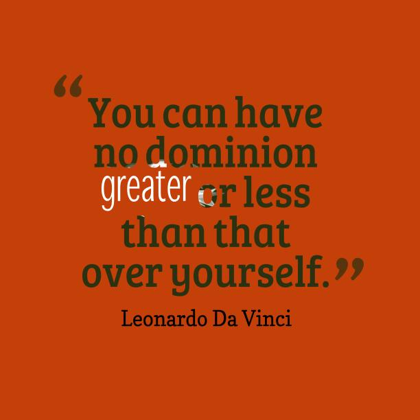 Leonardo Da Vinci 's quote about . You can have no dominion…