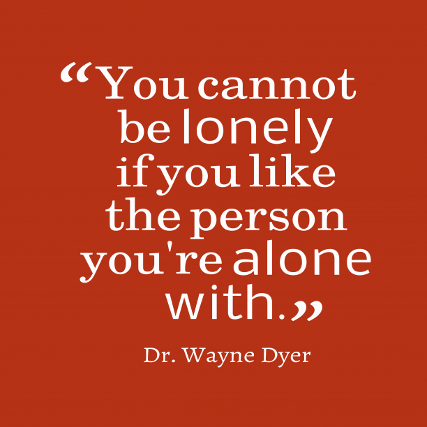 Dr. Wayne Dyer 's quote about . You cannot be lonely if…