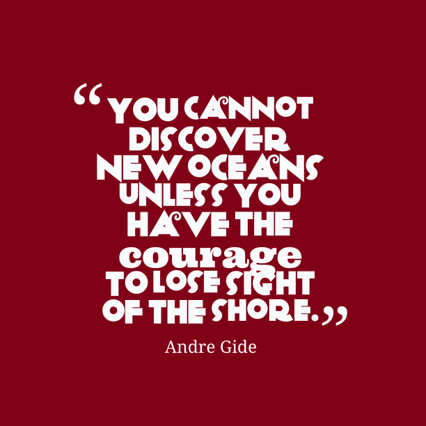 Andre Gide 's quote about . You cannot discover new oceans…