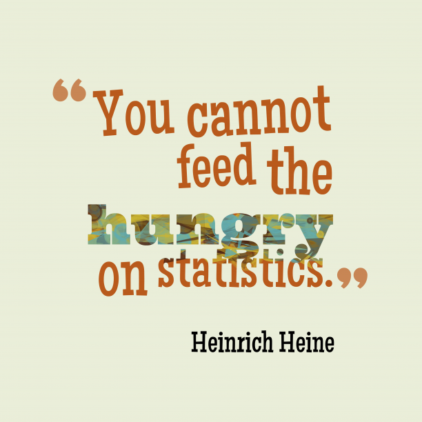 Heinrich Heine 's quote about Statistic. You cannot feed the hungry…