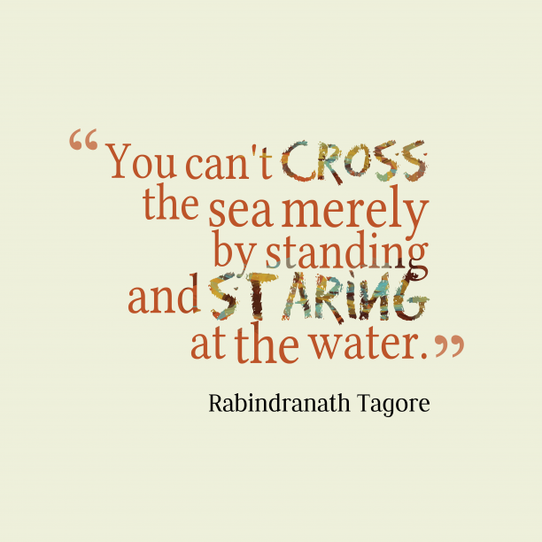 Rabindranath Tagore 's quote about . You can't cross the sea…