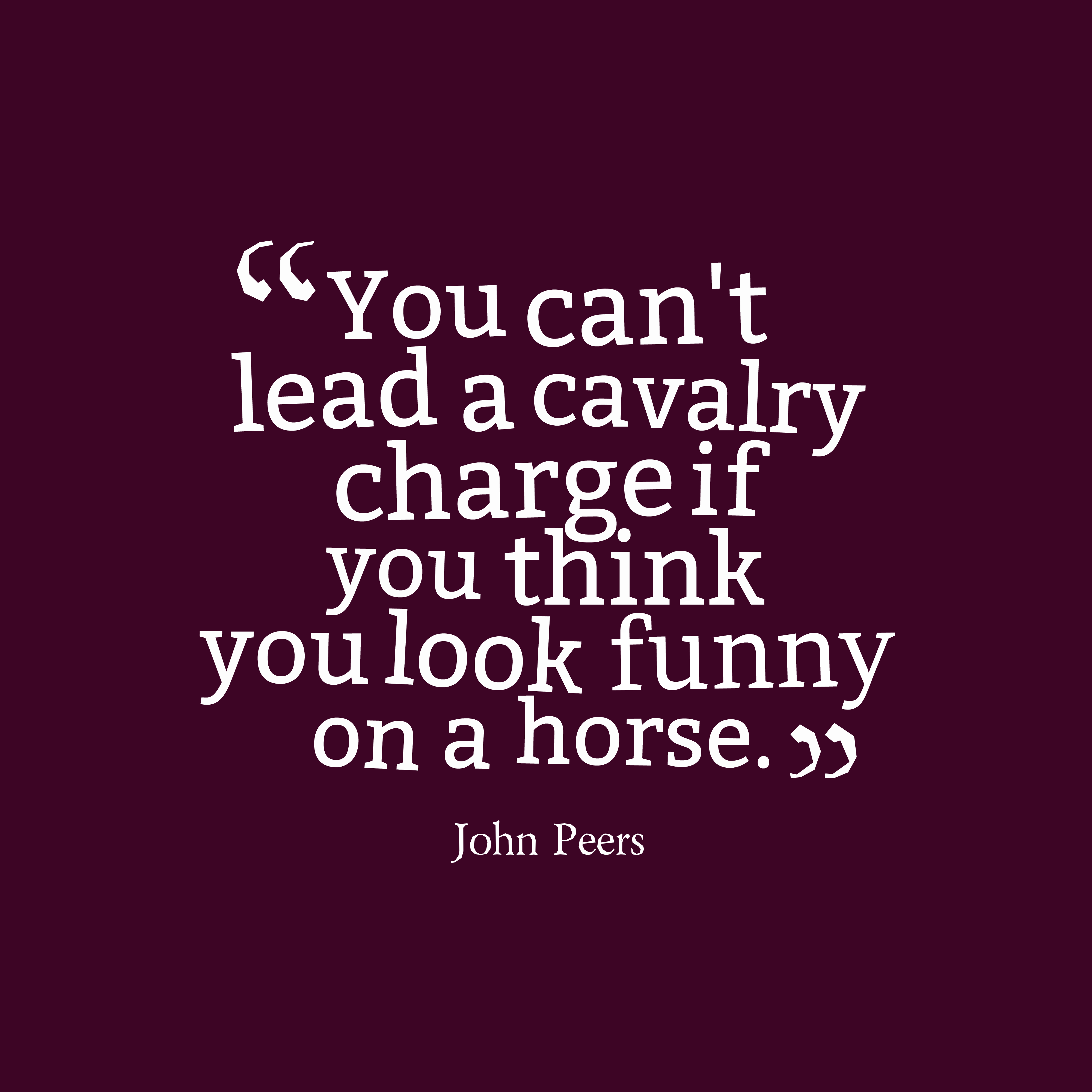 Quotes image of You can't lead a cavalry charge if you think you look funny on a horse.