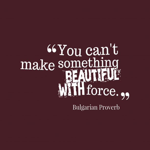 Bulgarian Wisdom 's quote about Force. You can't make something beautiful…