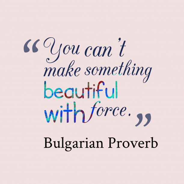 Bulgarian Wisdom 's quote about Force, beautiful. You can't make something beautiful…