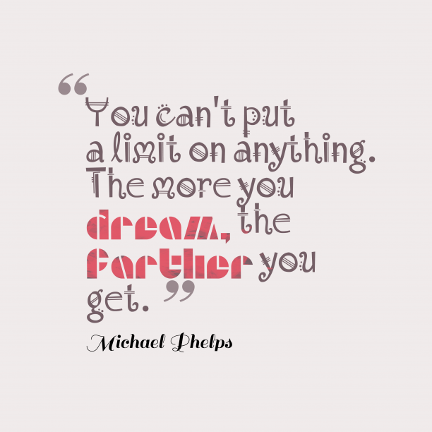 Michael Phelps 's quote about . You can't put a limit…