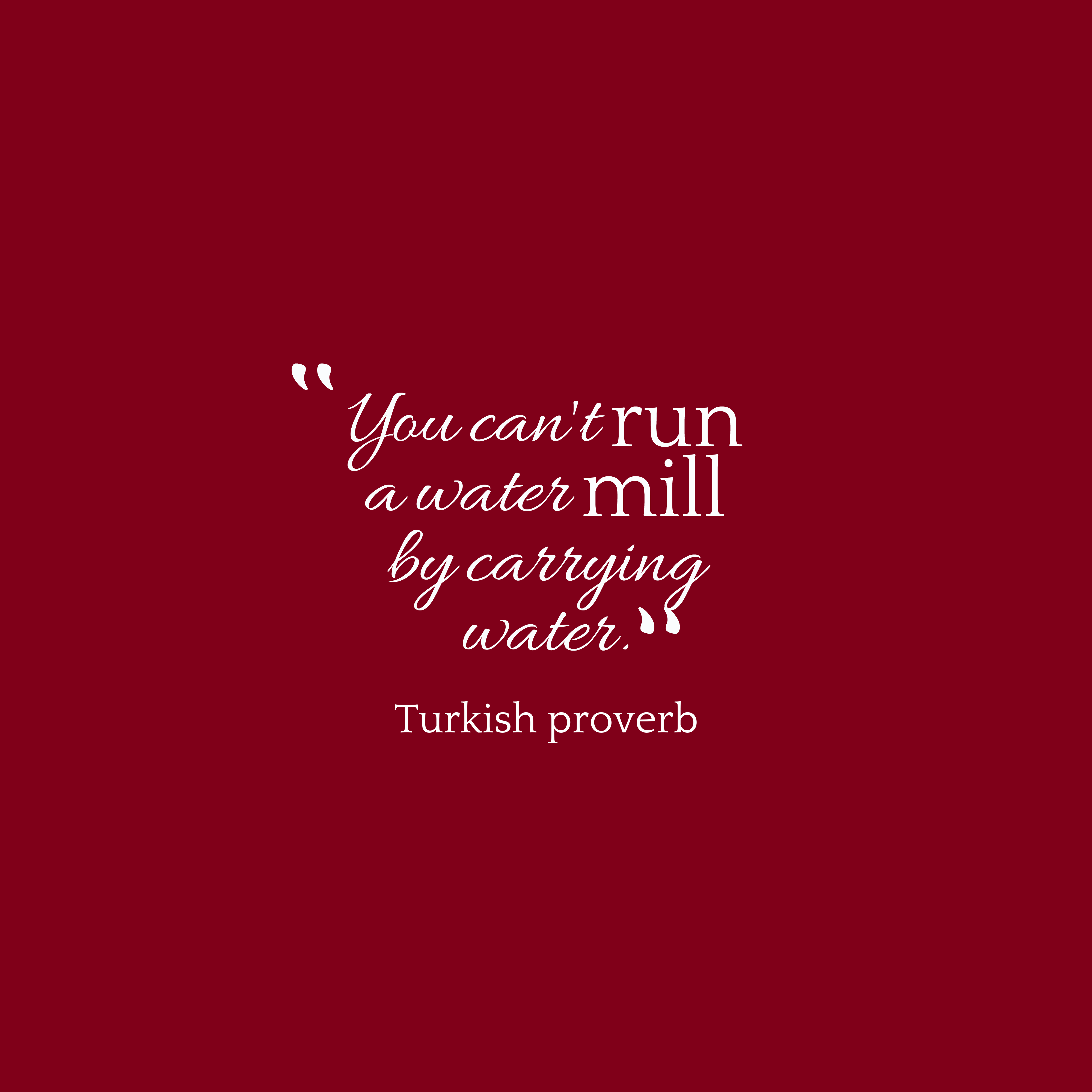 Quotes image of You can't run a water mill by carrying water.