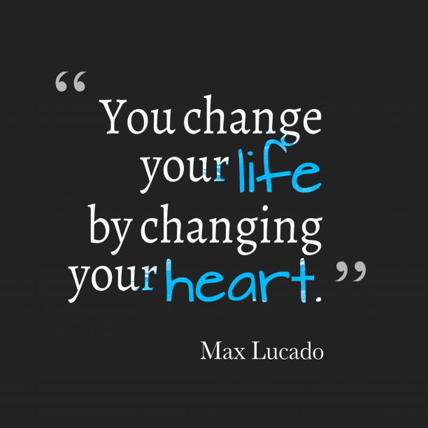 Max Lucado 's quote about . You change your life by…