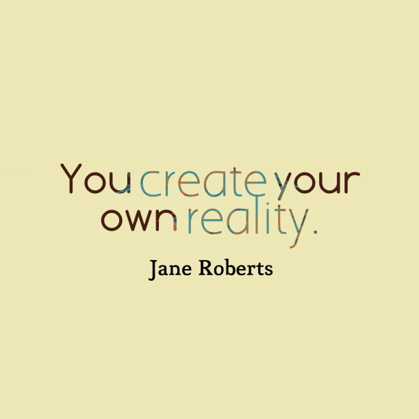 Jane Roberts 's quote about . You create your own reality….